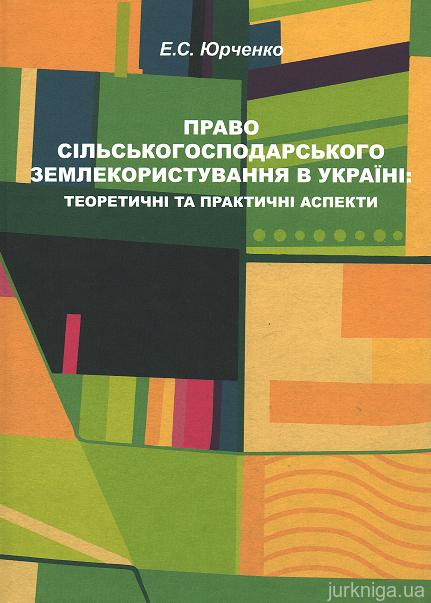Право сільськогосподарського землекористування в Україні: теоретичні та практичні аспекти