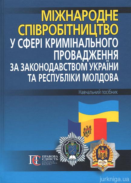 Міжнародне співробітництво у сфері кримінального провадження за законодавством України та Республіки Молдова. Навчальний посібник