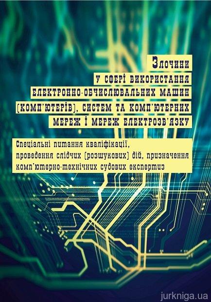Злочини у сфері використання електронно-обчислювальних машин (комп'ютерів), систем та комп'ютерних мереж і мереж електрозв'язку: спеціальні питання кваліфікації, проведення слідчих (розшукових) дій, призначення комп'ютерно-технічних судових експертиз