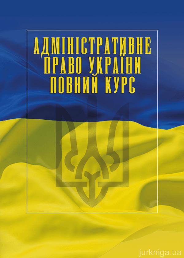 Адміністративне право України. Повний курс. Видання третє